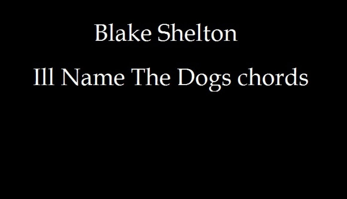 CHORDS: BLAKE SHELTON – III NAME THE DOG CHORD PROGRESSION…
